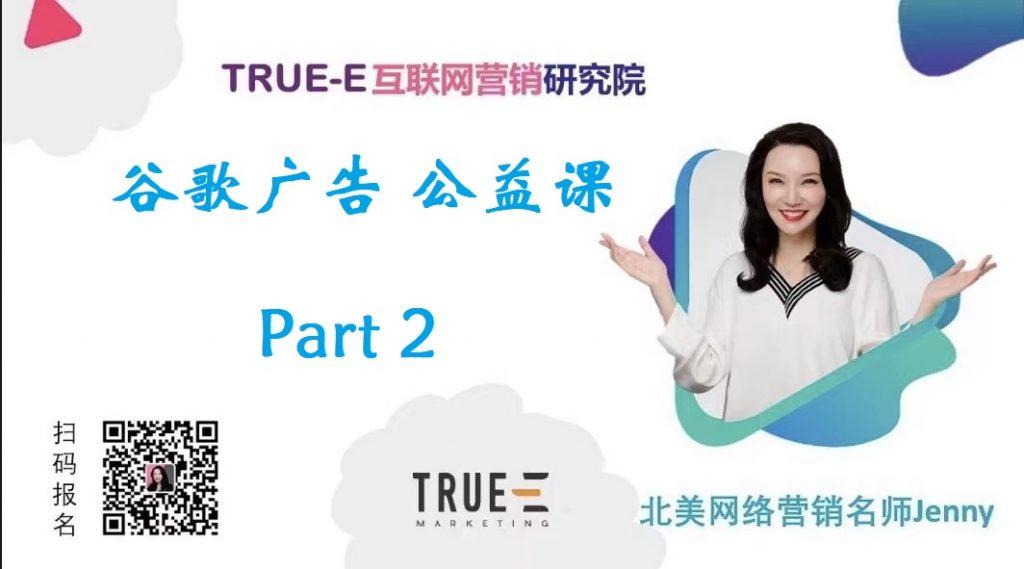 谷歌广告公开课,第二部分 | 北美互联网营销培训专家, True-E Marketing, True-E互联网营销研究院,